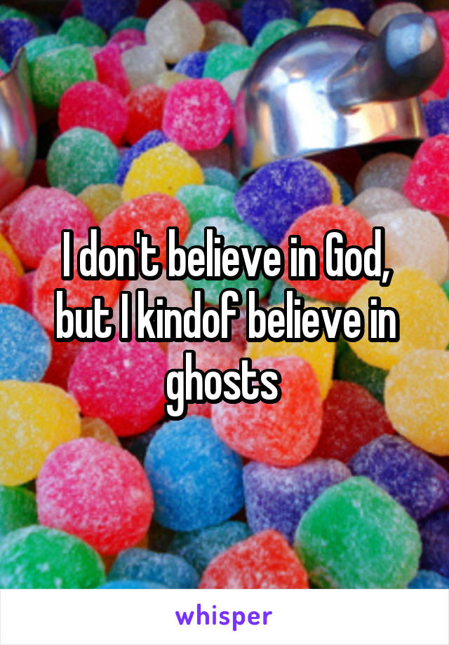 I don't believe in God, but I kindof believe in ghosts