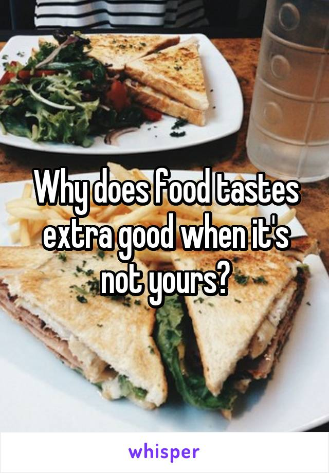Why does food tastes extra good when it's not yours?
