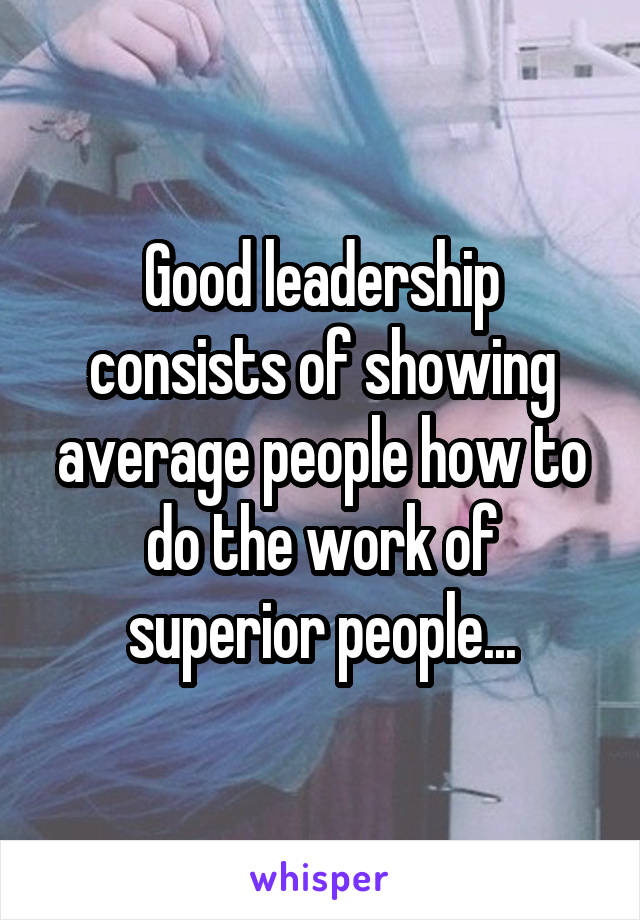 Good leadership consists of showing average people how to do the work of superior people...