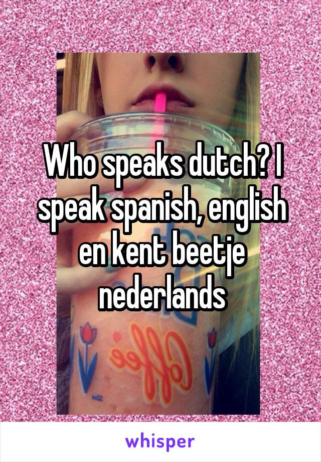 Who speaks dutch? I speak spanish, english en kent beetje nederlands