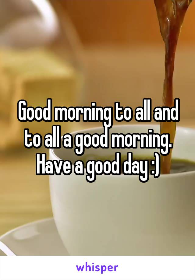 Good morning to all and to all a good morning. Have a good day :)