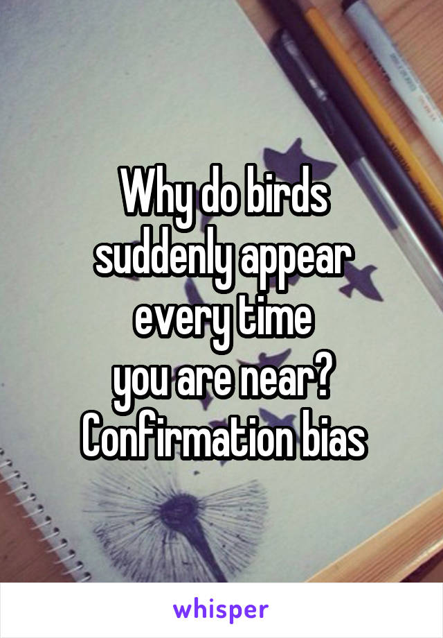 Why do birds suddenly appear every time you are near? Confirmation bias