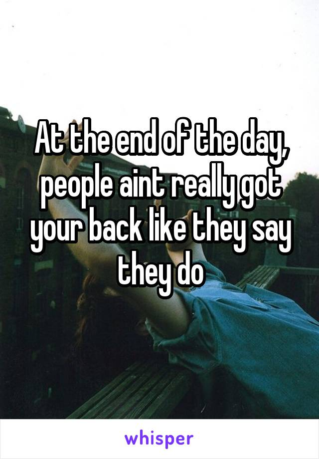 At the end of the day, people aint really got your back like they say they do
