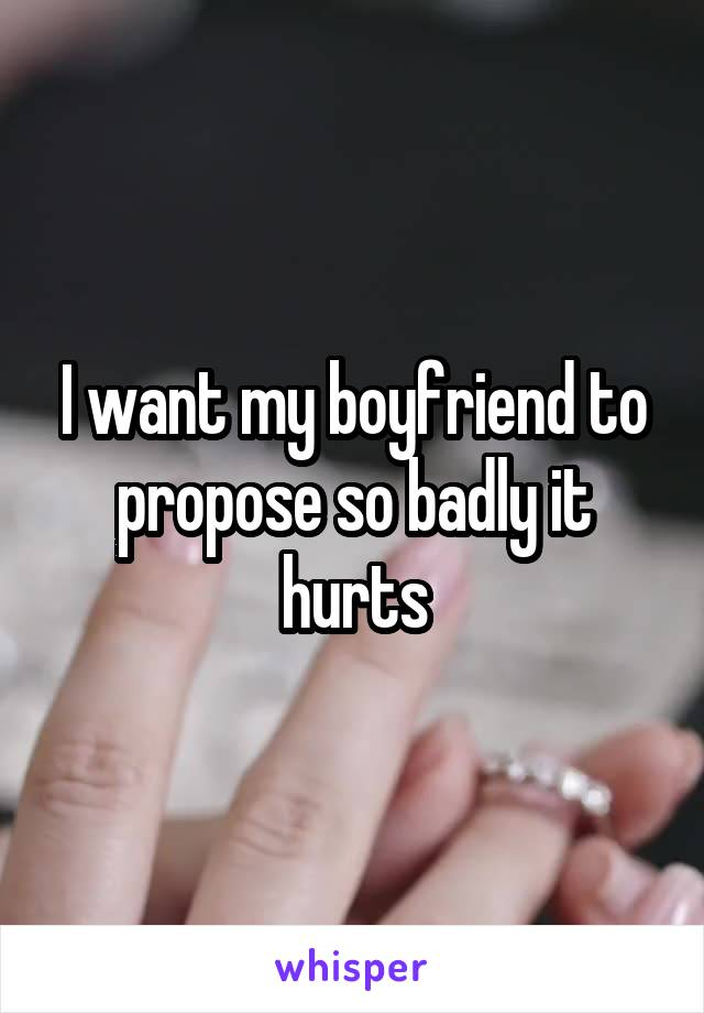 I want my boyfriend to propose so badly it hurts