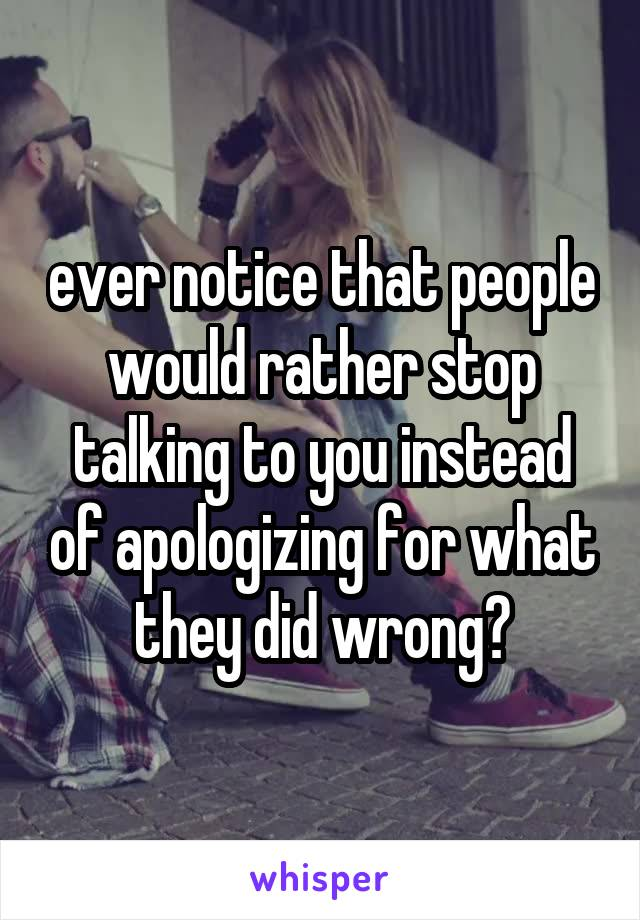 ever notice that people would rather stop talking to you instead of apologizing for what they did wrong?