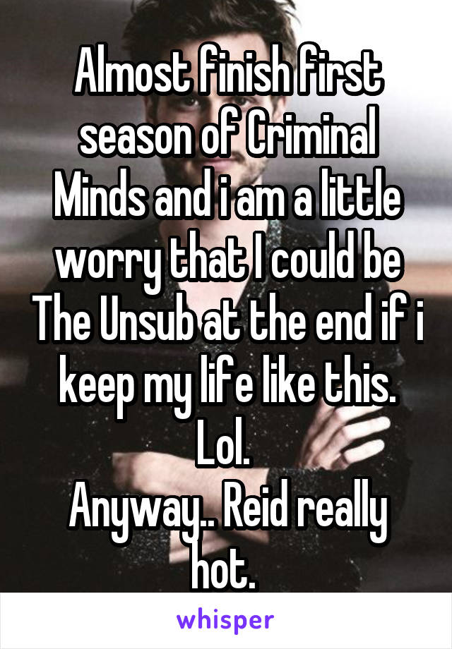 Almost finish first season of Criminal Minds and i am a little worry that I could be The Unsub at the end if i keep my life like this. Lol.  Anyway.. Reid really hot.