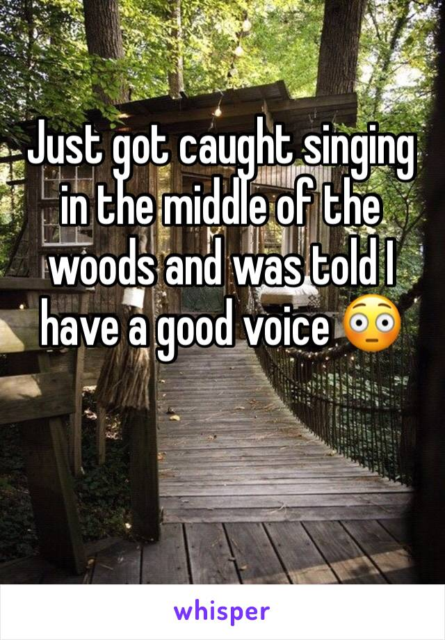 Just got caught singing in the middle of the woods and was told I have a good voice 😳