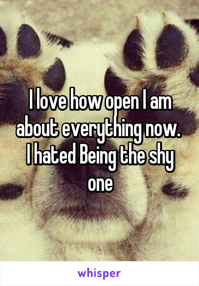 I love how open I am about everything now.  I hated Being the shy one