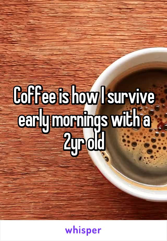 Coffee is how I survive early mornings with a 2yr old