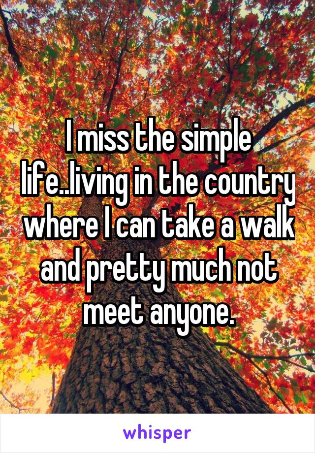 I miss the simple life..living in the country where I can take a walk and pretty much not meet anyone.
