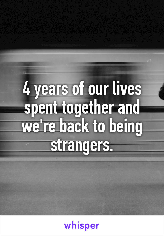 4 years of our lives spent together and we're back to being strangers.