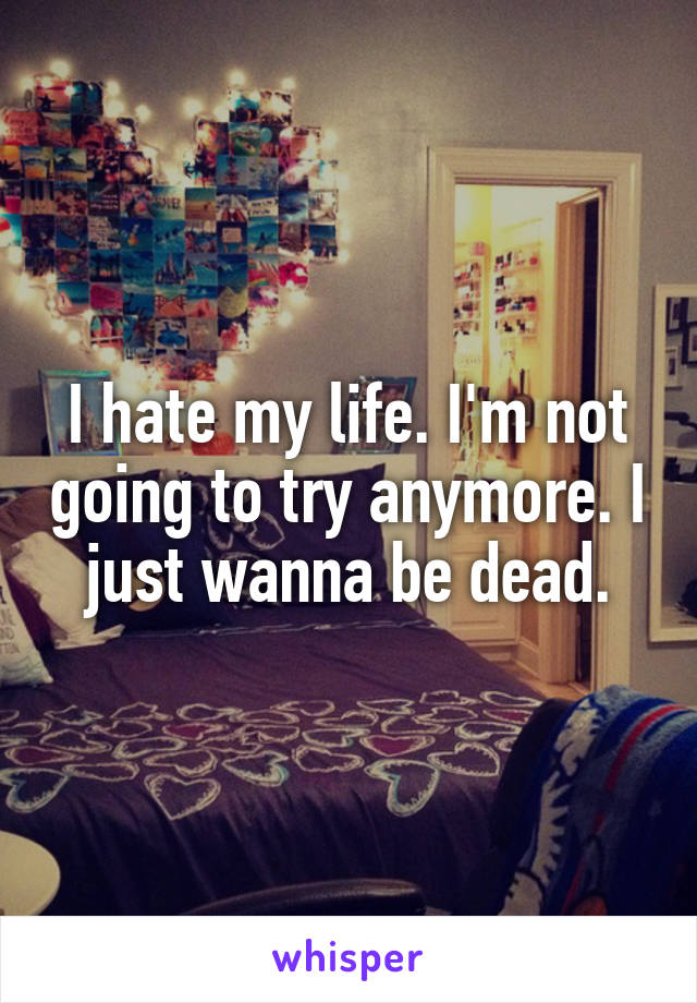 I hate my life. I'm not going to try anymore. I just wanna be dead.