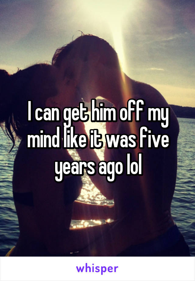 I can get him off my mind like it was five years ago lol