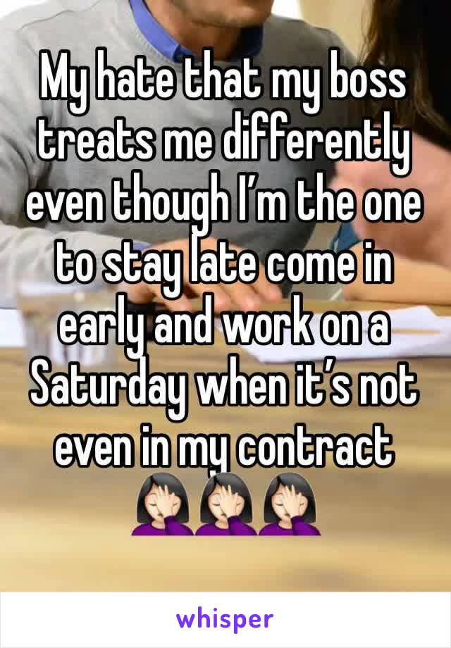 My hate that my boss treats me differently even though I'm the one to stay late come in early and work on a Saturday when it's not even in my contract 🤦🏻‍♀️🤦🏻‍♀️🤦🏻‍♀️