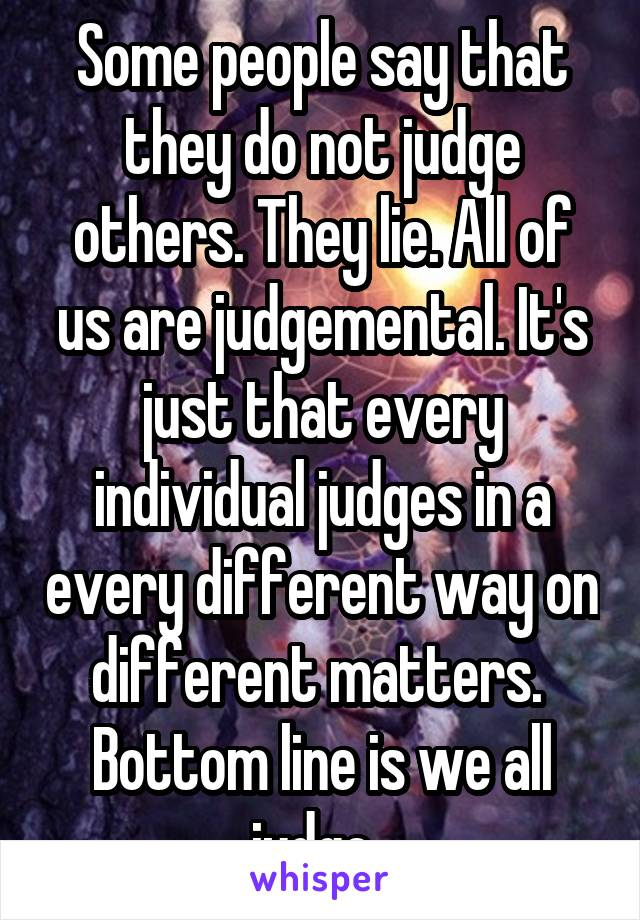 Some people say that they do not judge others. They lie. All of us are judgemental. It's just that every individual judges in a every different way on different matters.  Bottom line is we all judge.