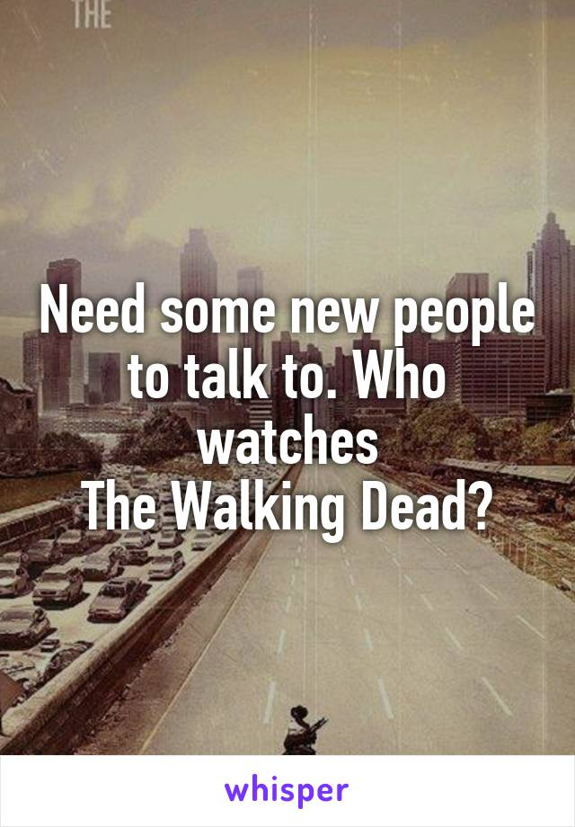 Need some new people to talk to. Who watches  The Walking Dead?
