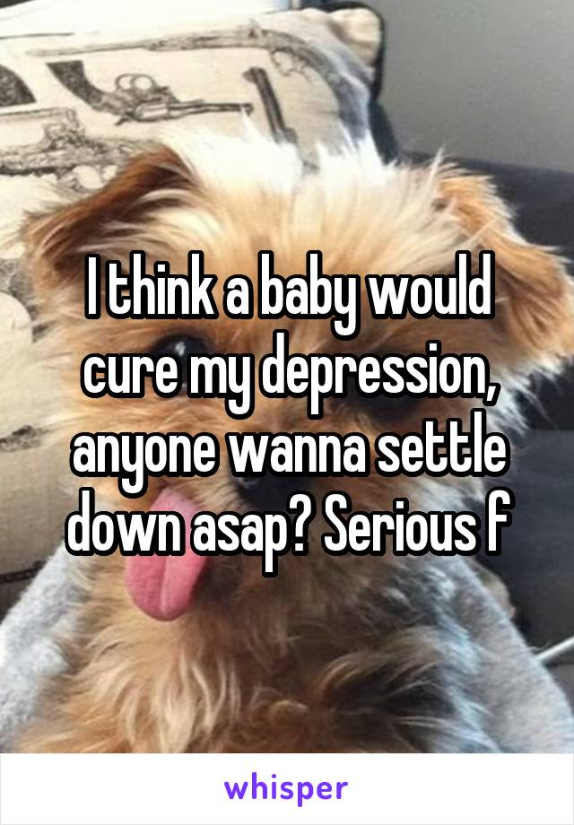 I think a baby would cure my depression, anyone wanna settle down asap? Serious f