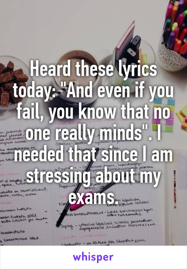 """Heard these lyrics today: """"And even if you fail, you know that no one really minds"""". I needed that since I am stressing about my exams."""
