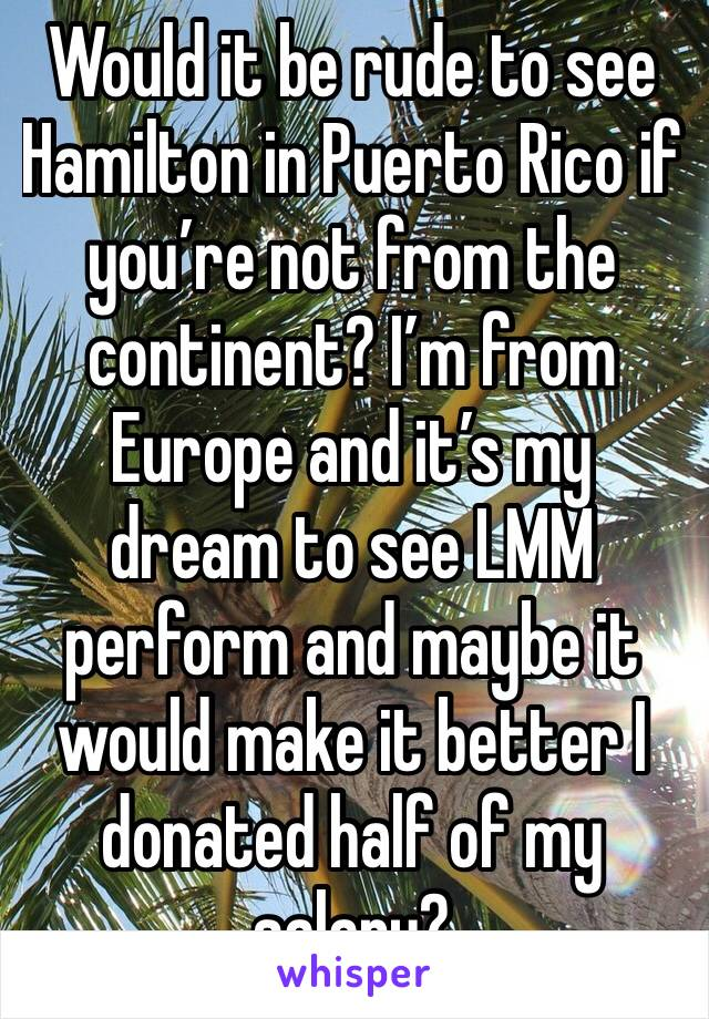 Would it be rude to see Hamilton in Puerto Rico if you're not from the continent? I'm from Europe and it's my dream to see LMM perform and maybe it would make it better I donated half of my salary?