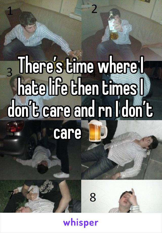 There's time where I hate life then times I don't care and rn I don't care 🍺