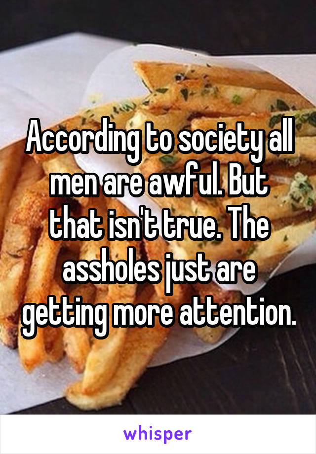 According to society all men are awful. But that isn't true. The assholes just are getting more attention.