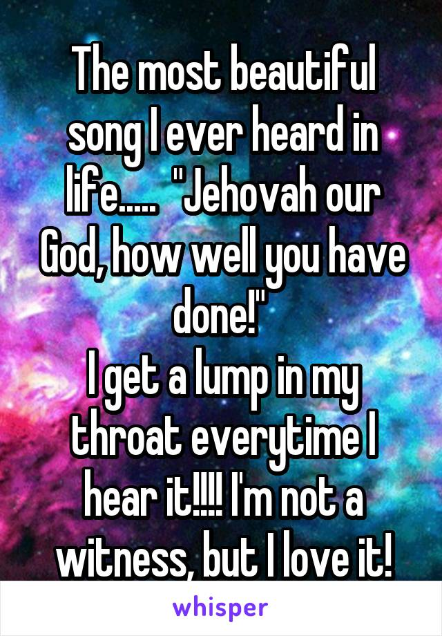 """The most beautiful song I ever heard in life.....  """"Jehovah our God, how well you have done!""""  I get a lump in my throat everytime I hear it!!!! I'm not a witness, but I love it!"""