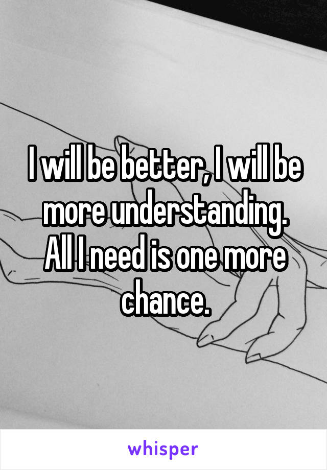 I will be better, I will be more understanding. All I need is one more chance.