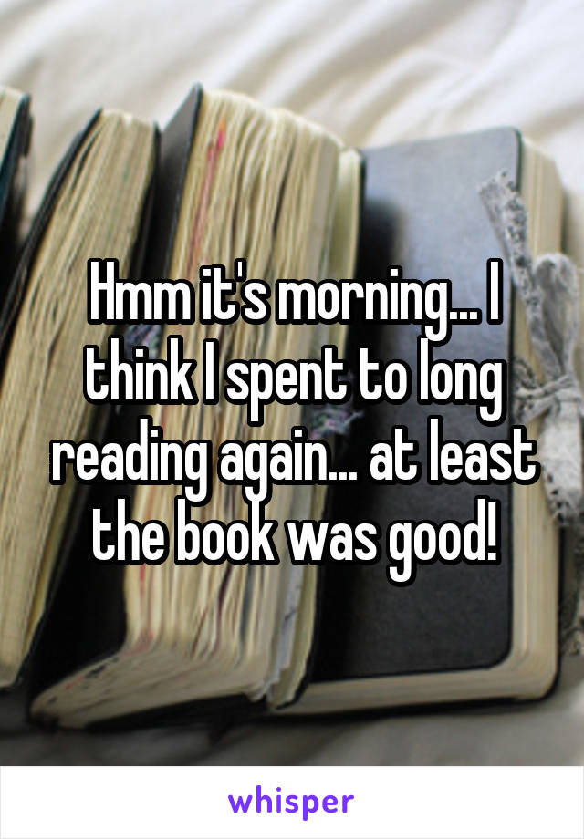 Hmm it's morning... I think I spent to long reading again... at least the book was good!
