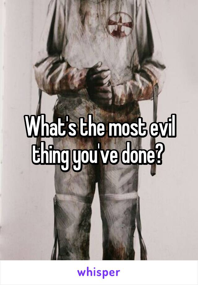 What's the most evil thing you've done?