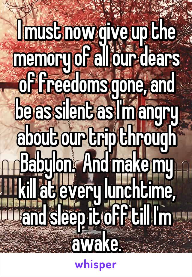 I must now give up the memory of all our dears of freedoms gone, and be as silent as I'm angry about our trip through Babylon.  And make my kill at every lunchtime, and sleep it off till I'm awake.