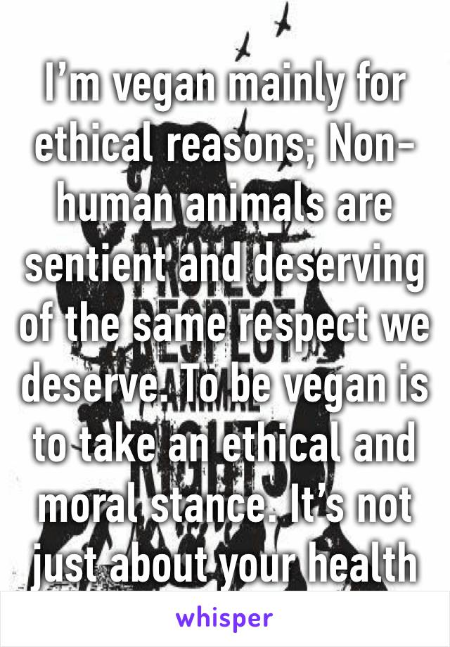 I'm vegan mainly for ethical reasons; Non-human animals are sentient and deserving of the same respect we deserve. To be vegan is to take an ethical and moral stance. It's not just about your health
