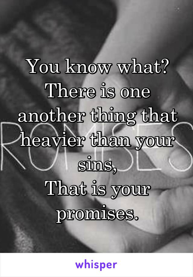 You know what? There is one another thing that heavier than your sins, That is your promises.