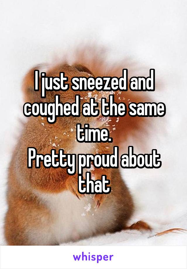 I just sneezed and coughed at the same time. Pretty proud about that