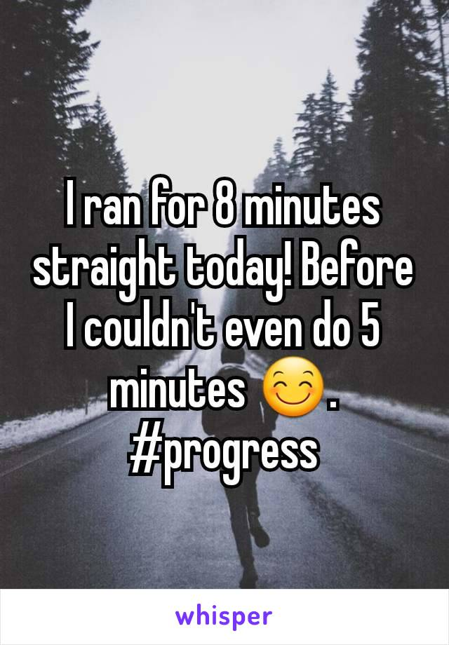 I ran for 8 minutes straight today! Before I couldn't even do 5 minutes 😊. #progress