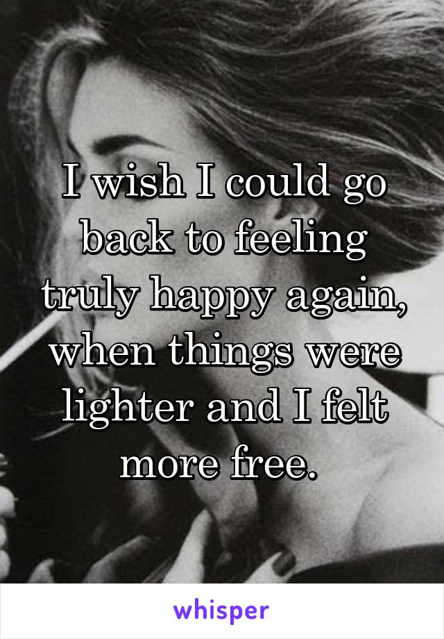 I wish I could go back to feeling truly happy again, when things were lighter and I felt more free.