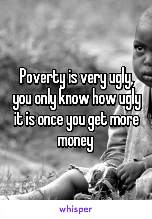 Poverty is very ugly, you only know how ugly it is once you get more money