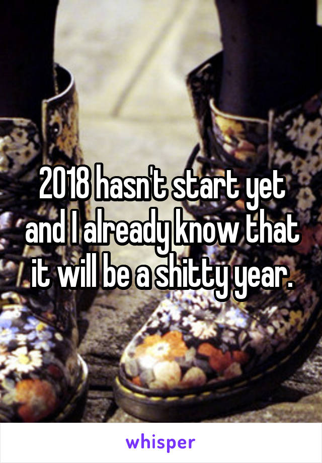 2018 hasn't start yet and I already know that it will be a shitty year.