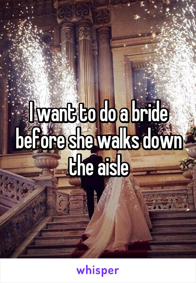 I want to do a bride before she walks down the aisle