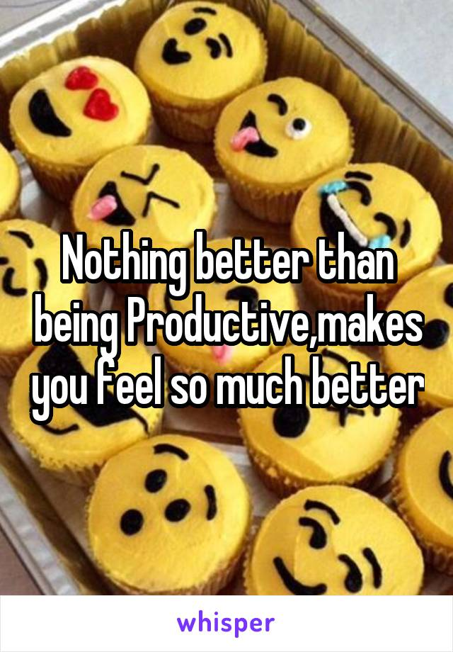 Nothing better than being Productive,makes you feel so much better