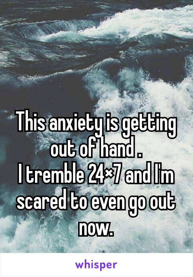 This anxiety is getting out of hand . I tremble 24×7 and I'm scared to even go out now.