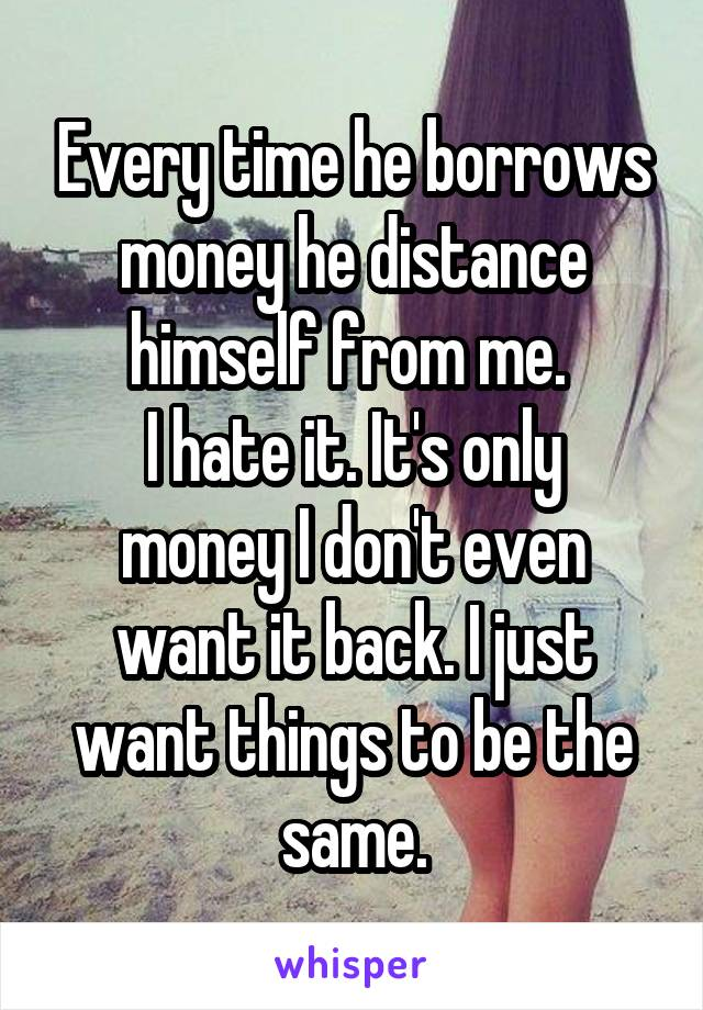Every time he borrows money he distance himself from me.  I hate it. It's only money I don't even want it back. I just want things to be the same.