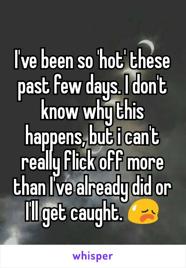 I've been so 'hot' these past few days. I don't know why this happens, but i can't really flick off more than I've already did or I'll get caught. 😥