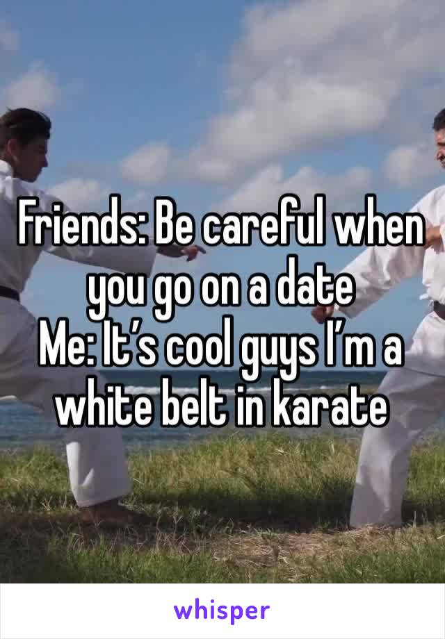 Friends: Be careful when you go on a date Me: It's cool guys I'm a white belt in karate