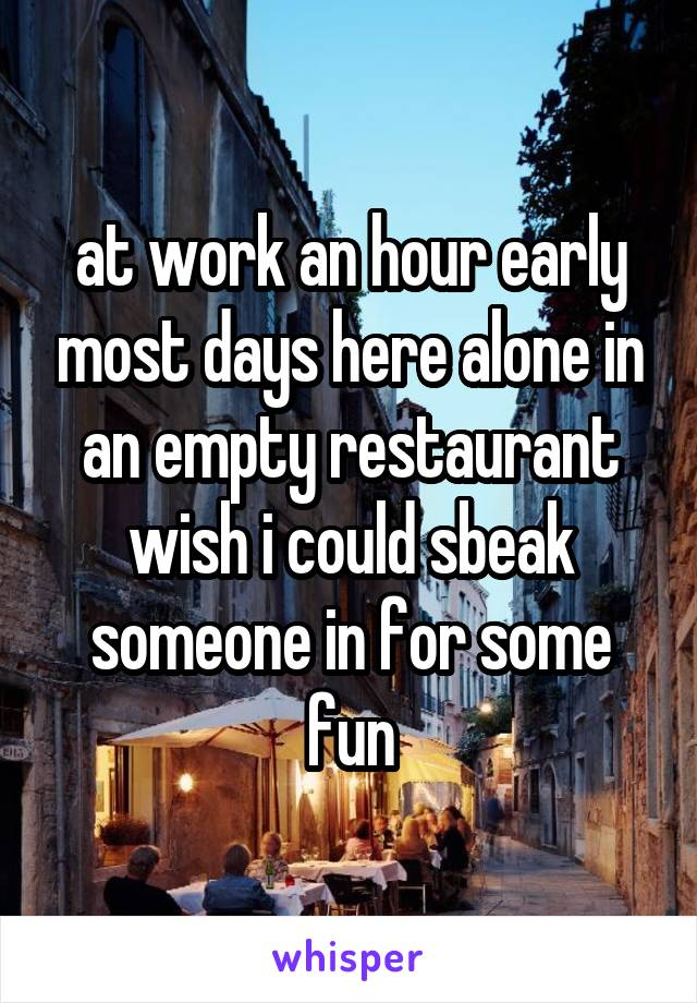 at work an hour early most days here alone in an empty restaurant wish i could sbeak someone in for some fun
