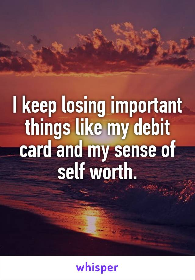 I keep losing important things like my debit card and my sense of self worth.