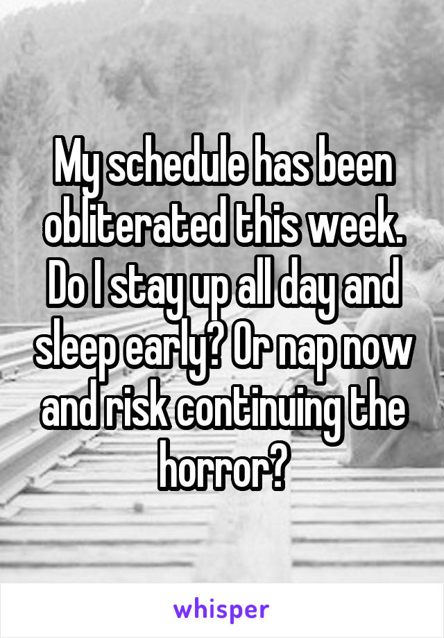 My schedule has been obliterated this week. Do I stay up all day and sleep early? Or nap now and risk continuing the horror?