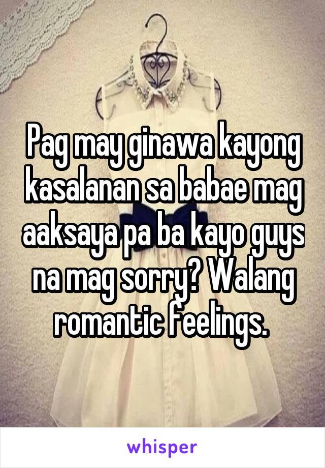 Pag may ginawa kayong kasalanan sa babae mag aaksaya pa ba kayo guys na mag sorry? Walang romantic feelings.