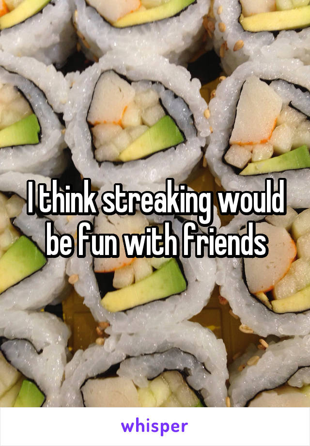 I think streaking would be fun with friends
