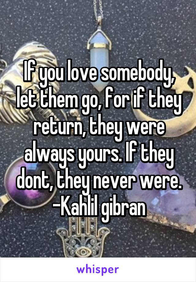 If you love somebody, let them go, for if they return, they were always yours. If they dont, they never were. -Kahlil gibran