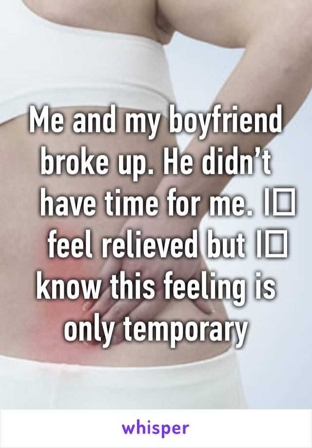 Me and my boyfriend broke up. He didn't have time for me. I️ feel relieved but I️ know this feeling is only temporary